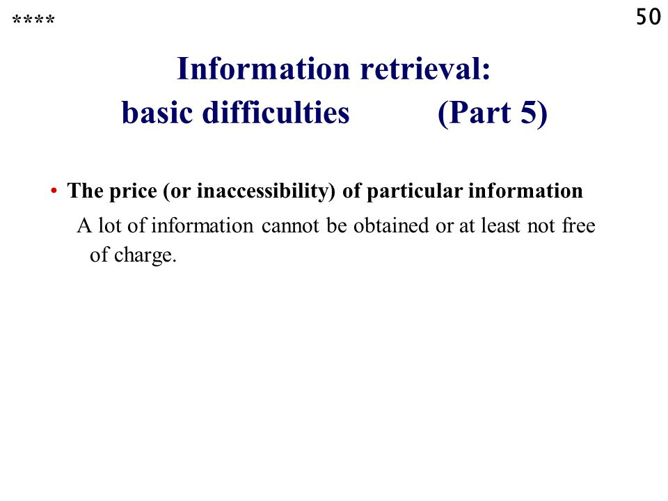 50 Information retrieval: basic difficulties (Part 5) **** The price (or inaccessibility) of particular information A lot of information cannot be obtained or at least not free of charge.