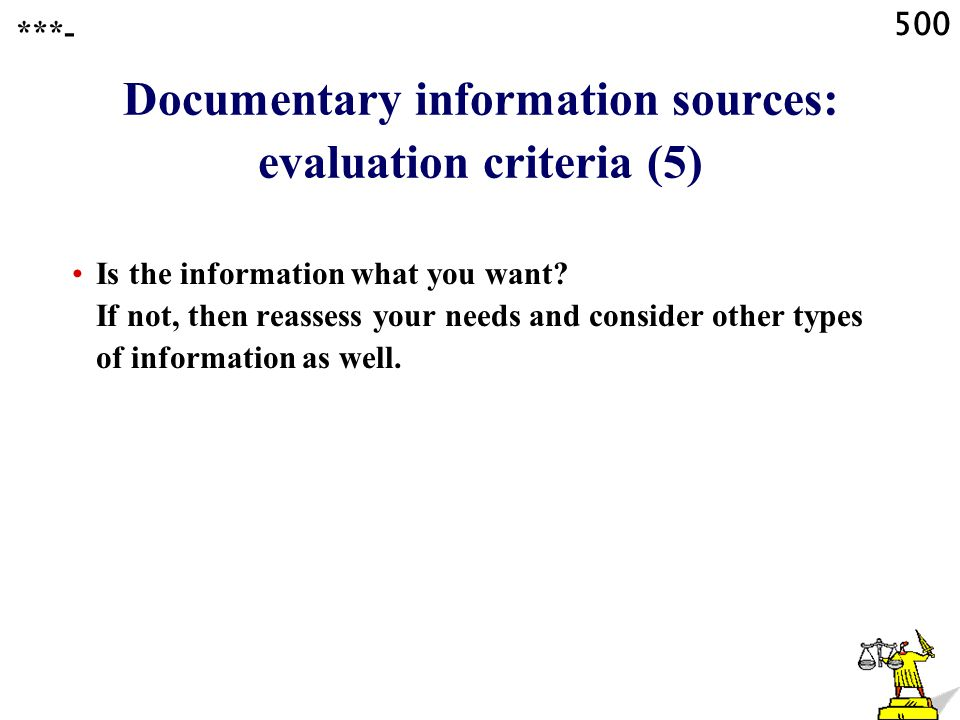 500 Documentary information sources: evaluation criteria (5) Is the information what you want.