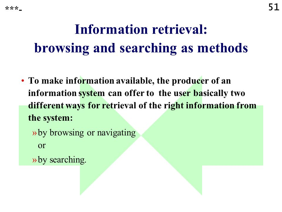 51 Information retrieval: browsing and searching as methods To make information available, the producer of an information system can offer to the user basically two different ways for retrieval of the right information from the system: »by browsing or navigating or »by searching.
