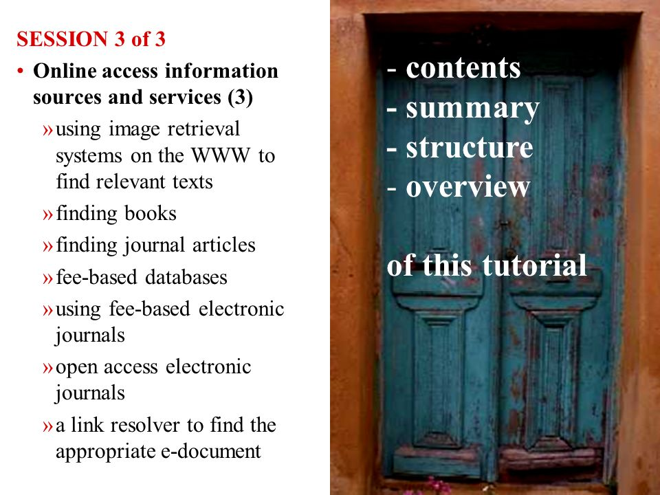 6 SESSION 3 of 3 Online access information sources and services (3) »using image retrieval systems on the WWW to find relevant texts »finding books »finding journal articles »fee-based databases »using fee-based electronic journals »open access electronic journals »a link resolver to find the appropriate e-document - contents - summary - structure - overview of this tutorial