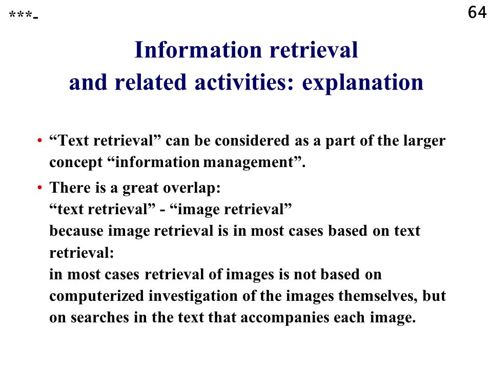 64 Information retrieval and related activities: explanation Text retrieval can be considered as a part of the larger concept information management .