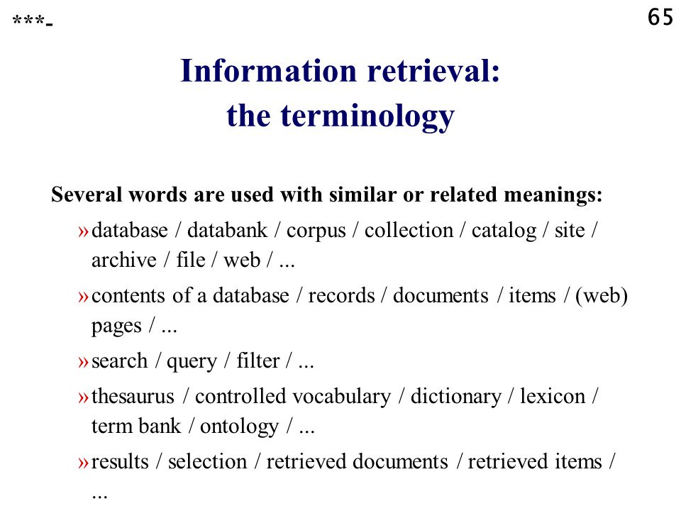 65 Information retrieval: the terminology Several words are used with similar or related meanings: »database / databank / corpus / collection / catalog / site / archive / file / web /...