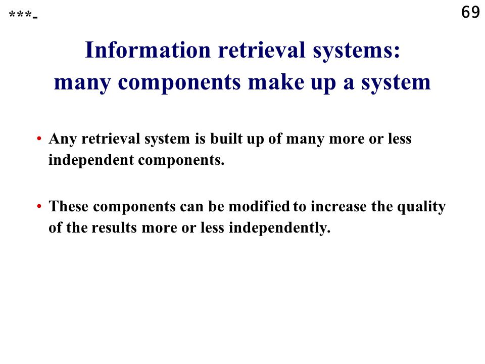69 Information retrieval systems: many components make up a system Any retrieval system is built up of many more or less independent components.