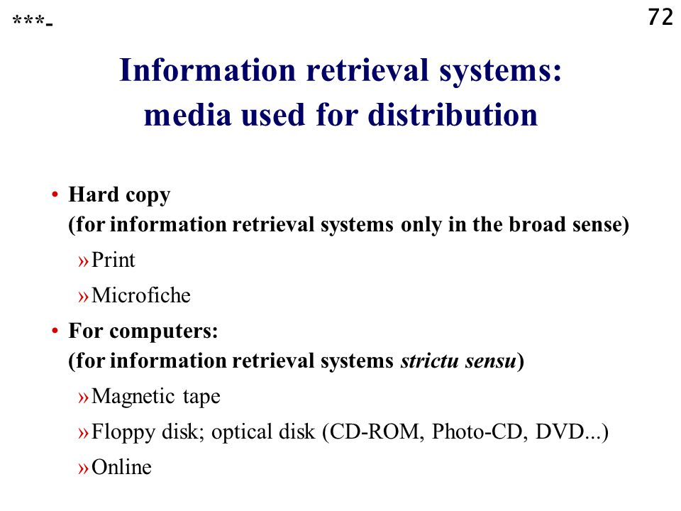 72 Information retrieval systems: media used for distribution Hard copy (for information retrieval systems only in the broad sense) »Print »Microfiche For computers: (for information retrieval systems strictu sensu) »Magnetic tape »Floppy disk; optical disk (CD-ROM, Photo-CD, DVD...) »Online ***-