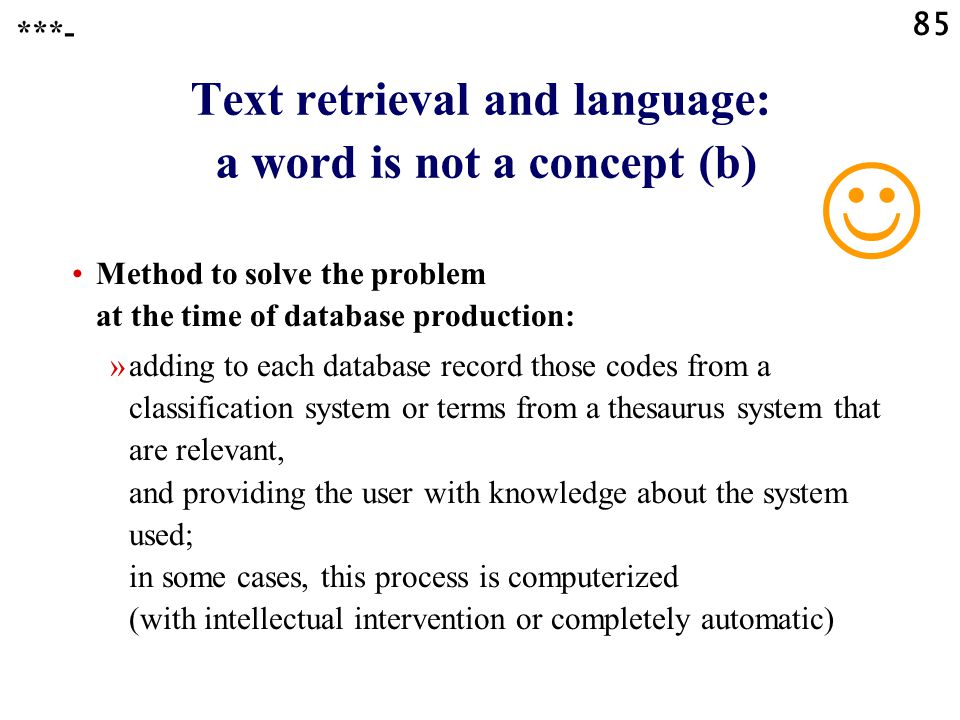 85 Text retrieval and language: a word is not a concept (b) Method to solve the problem at the time of database production: »adding to each database record those codes from a classification system or terms from a thesaurus system that are relevant, and providing the user with knowledge about the system used; in some cases, this process is computerized (with intellectual intervention or completely automatic) ***-