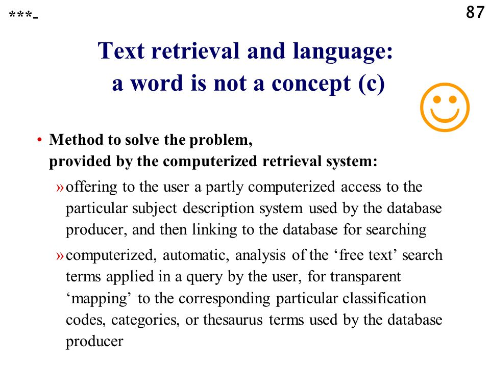 87 Text retrieval and language: a word is not a concept (c) Method to solve the problem, provided by the computerized retrieval system: »offering to the user a partly computerized access to the particular subject description system used by the database producer, and then linking to the database for searching »computerized, automatic, analysis of the 'free text' search terms applied in a query by the user, for transparent 'mapping' to the corresponding particular classification codes, categories, or thesaurus terms used by the database producer ***-