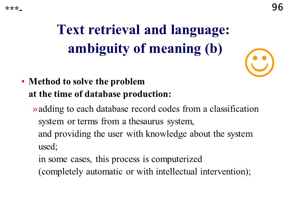 96 Text retrieval and language: ambiguity of meaning (b) Method to solve the problem at the time of database production: »adding to each database record codes from a classification system or terms from a thesaurus system, and providing the user with knowledge about the system used; in some cases, this process is computerized (completely automatic or with intellectual intervention); ***-
