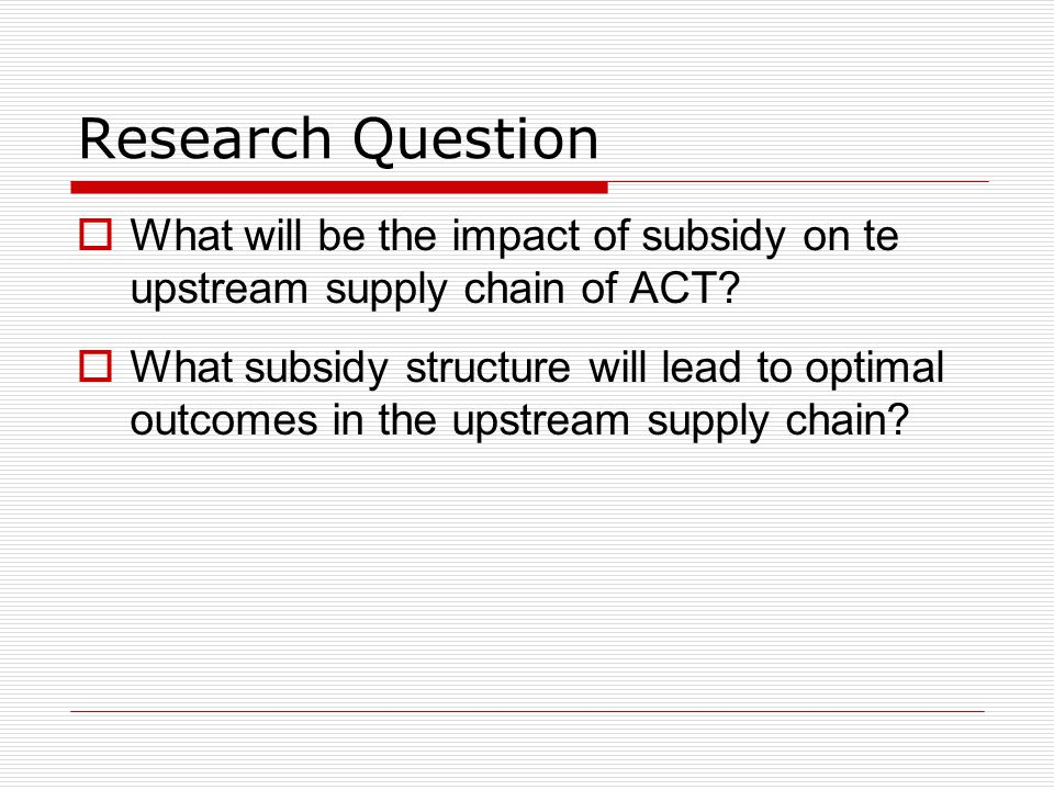 Modeling Approach Global Subsidy (AMFm) ACT1 (P1) Manufacturer Y1 =P1-SP1 Y 2=P2-SP2 SP 1 SP 2 Before Subsidy After Subsidy ACT2 (P2) Manufacturer 1.SP1= k * P1; SP2 = k * P2 2.SP1=SP2 3.Y1=Y2 Upstream Supply Chain
