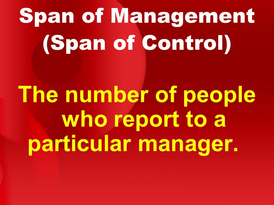 Span of Management (Span of Control) The number of people who report to a particular manager.