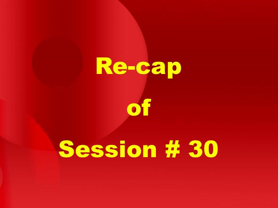 Re-cap of Session # 30