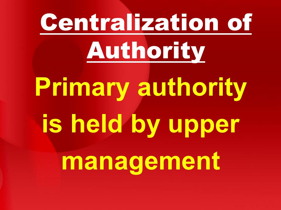 Centralization of Authority Primary authority is held by upper management