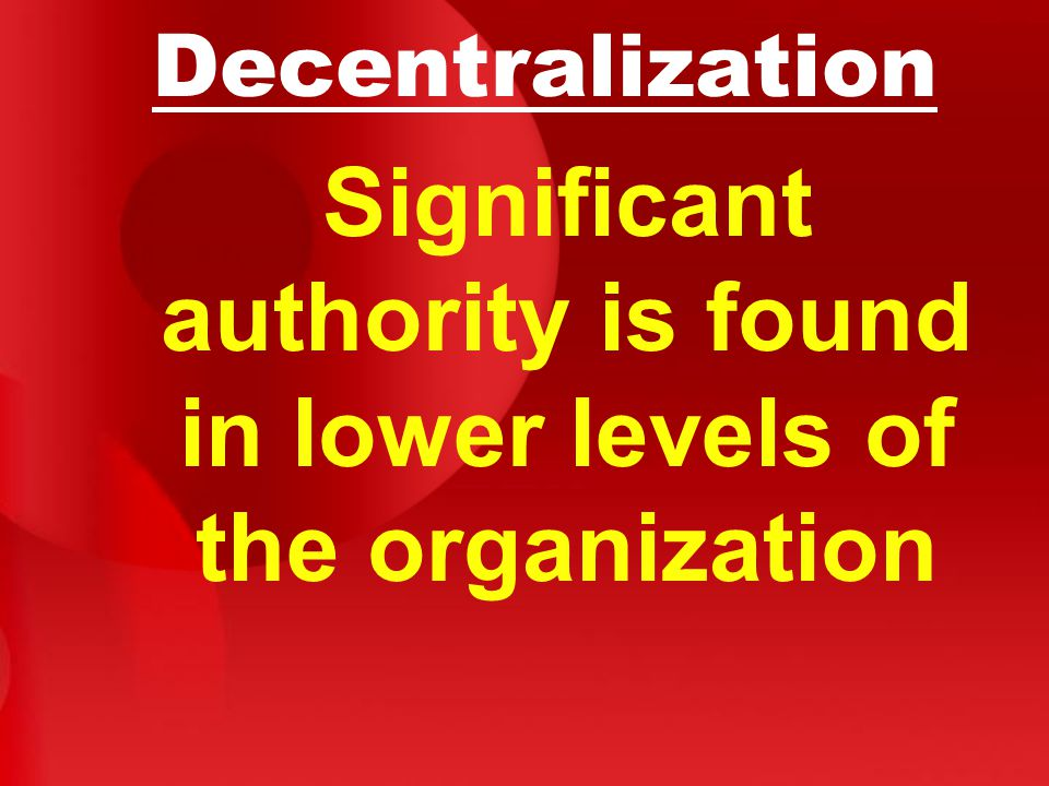 Decentralization Significant authority is found in lower levels of the organization