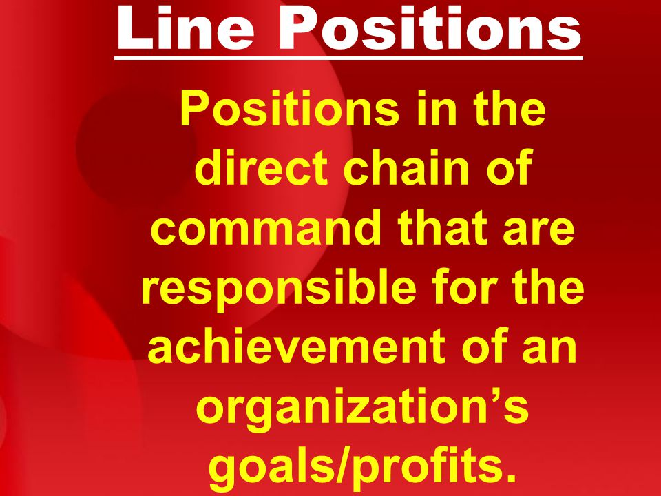 Line Positions Positions in the direct chain of command that are responsible for the achievement of an organization's goals/profits.
