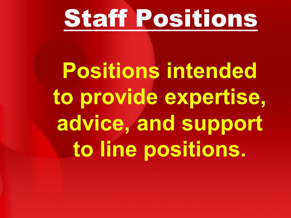 Staff Positions Positions intended to provide expertise, advice, and support to line positions.