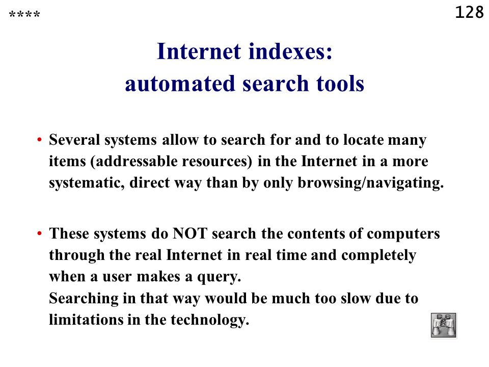 128 Internet indexes: automated search tools Several systems allow to search for and to locate many items (addressable resources) in the Internet in a more systematic, direct way than by only browsing/navigating.