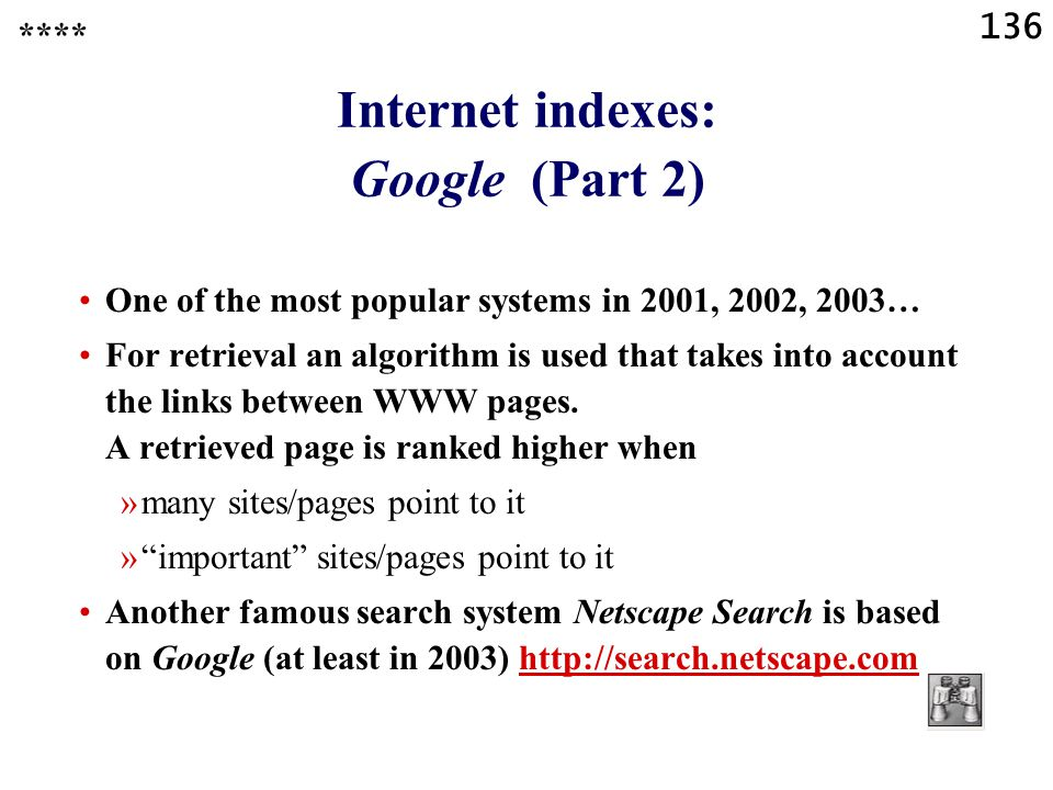 136 Internet indexes: Google (Part 2) One of the most popular systems in 2001, 2002, 2003… For retrieval an algorithm is used that takes into account