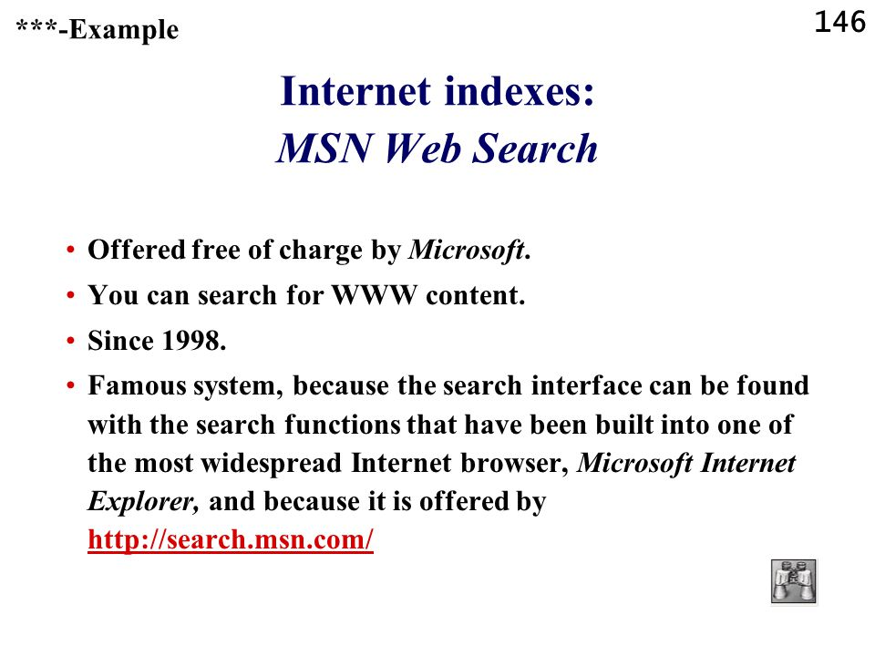 146 Internet indexes: MSN Web Search Offered free of charge by Microsoft. You can search for WWW content. Since 1998. Famous system, because the searc