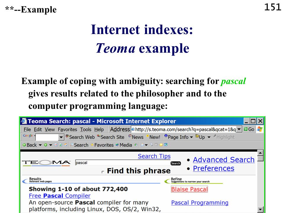 151 Internet indexes: Teoma example Example of coping with ambiguity: searching for pascal gives results related to the philosopher and to the computer programming language: **--Example