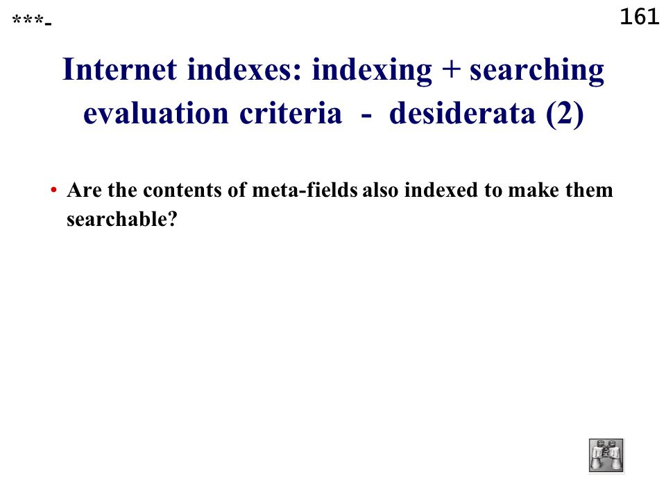 161 Internet indexes: indexing + searching evaluation criteria - desiderata (2) Are the contents of meta-fields also indexed to make them searchable?