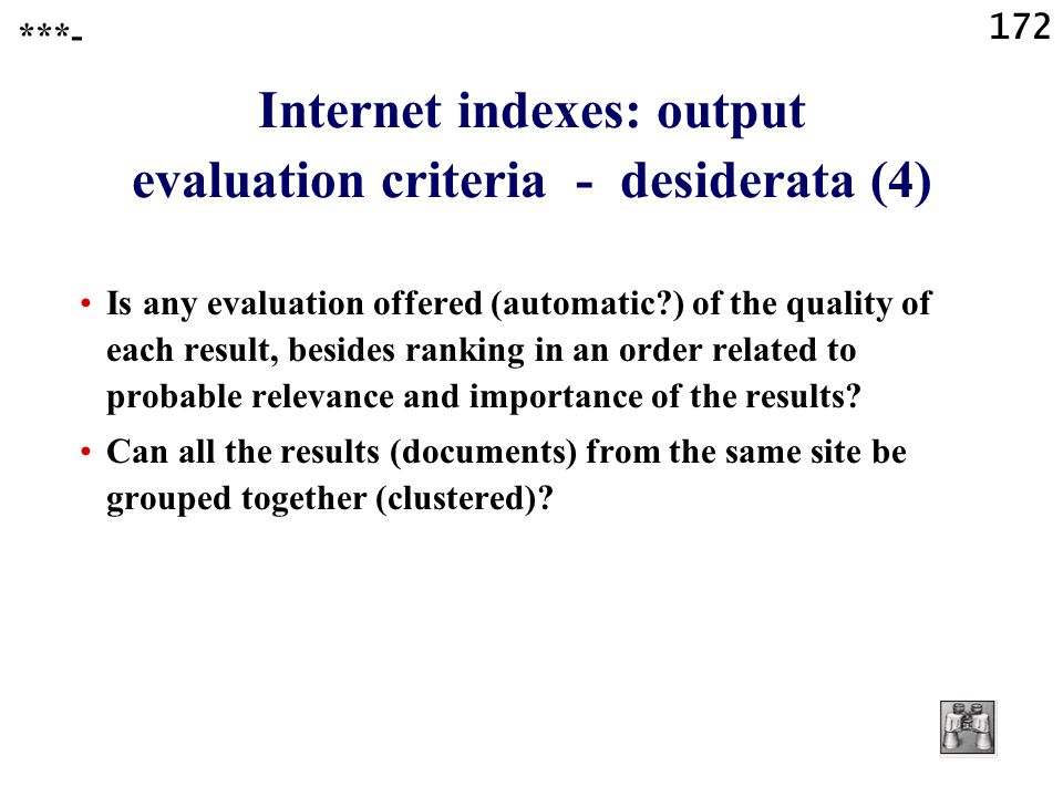 172 Internet indexes: output evaluation criteria - desiderata (4) Is any evaluation offered (automatic ) of the quality of each result, besides ranking in an order related to probable relevance and importance of the results.