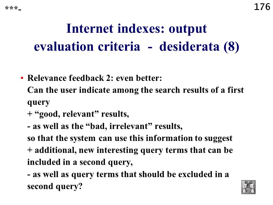 176 Internet indexes: output evaluation criteria - desiderata (8) Relevance feedback 2: even better: Can the user indicate among the search results of a first query + good, relevant results, - as well as the bad, irrelevant results, so that the system can use this information to suggest + additional, new interesting query terms that can be included in a second query, - as well as query terms that should be excluded in a second query.