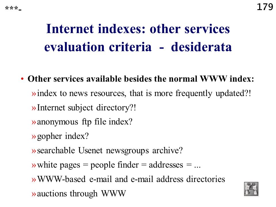 179 Internet indexes: other services evaluation criteria - desiderata Other services available besides the normal WWW index: »index to news resources, that is more frequently updated .
