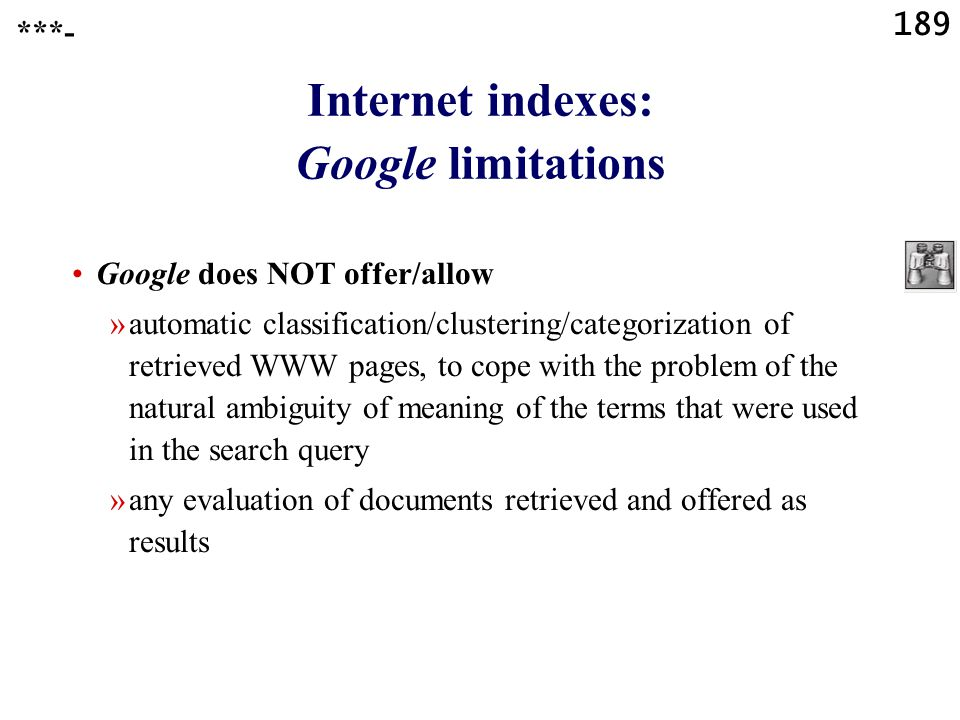 189 Internet indexes: Google limitations Google does NOT offer/allow »automatic classification/clustering/categorization of retrieved WWW pages, to cope with the problem of the natural ambiguity of meaning of the terms that were used in the search query »any evaluation of documents retrieved and offered as results ***-