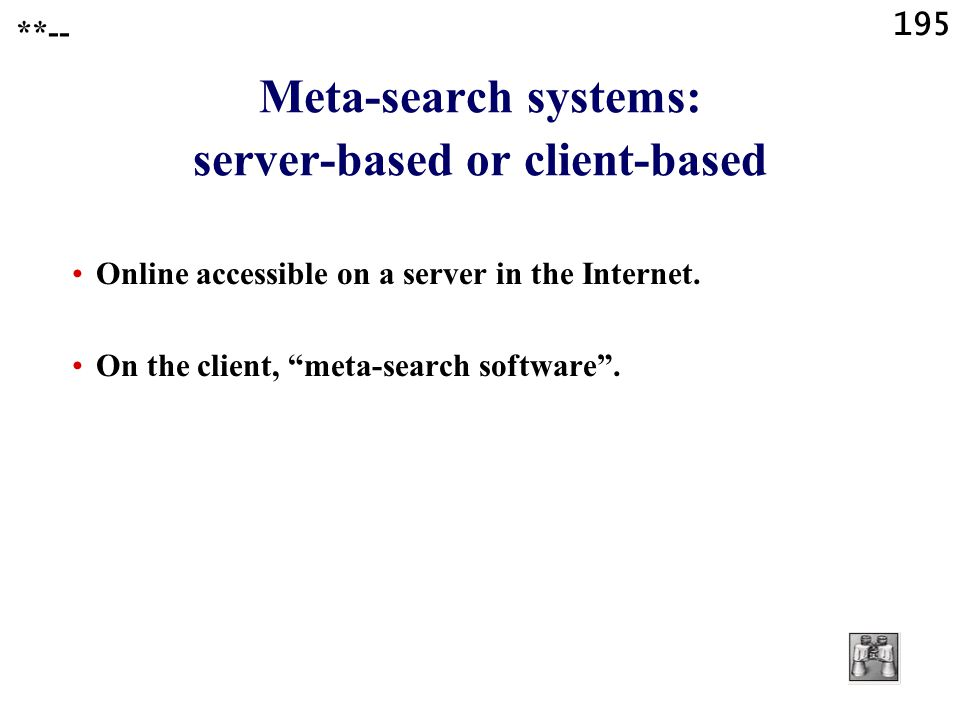 "195 **-- Meta-search systems: server-based or client-based Online accessible on a server in the Internet. On the client, ""meta-search software""."