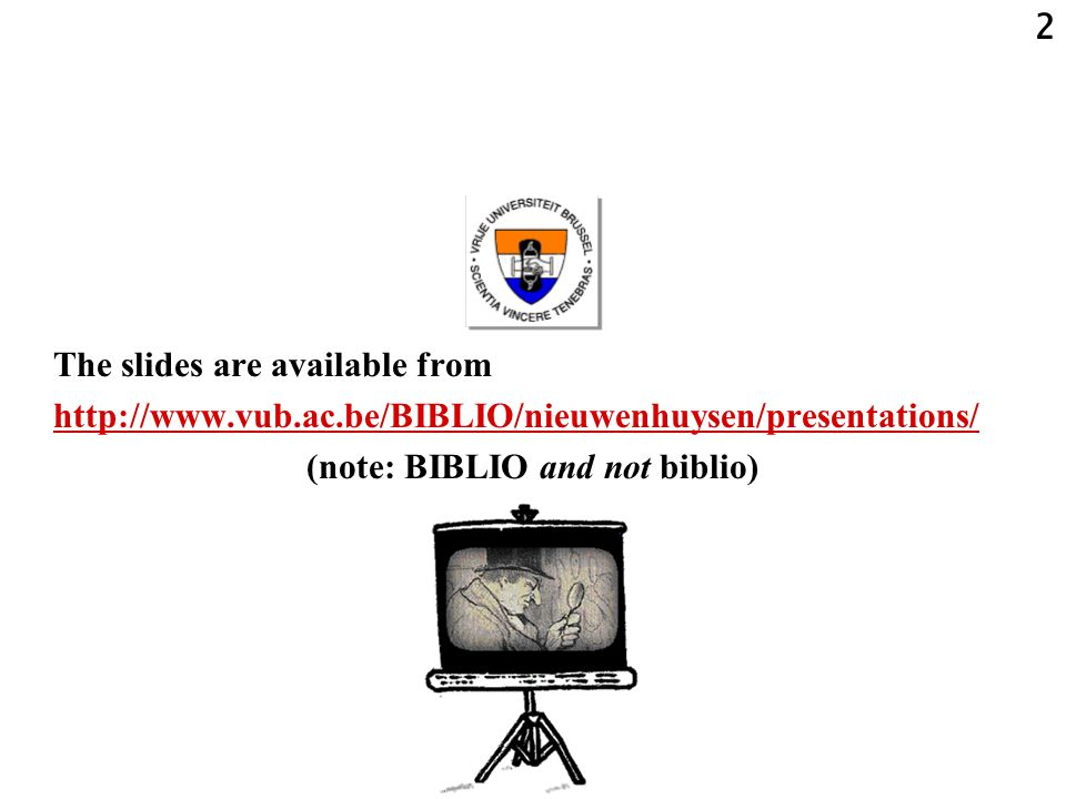 2 The slides are available from http://www.vub.ac.be/BIBLIO/nieuwenhuysen/presentations/ (note: BIBLIO and not biblio)