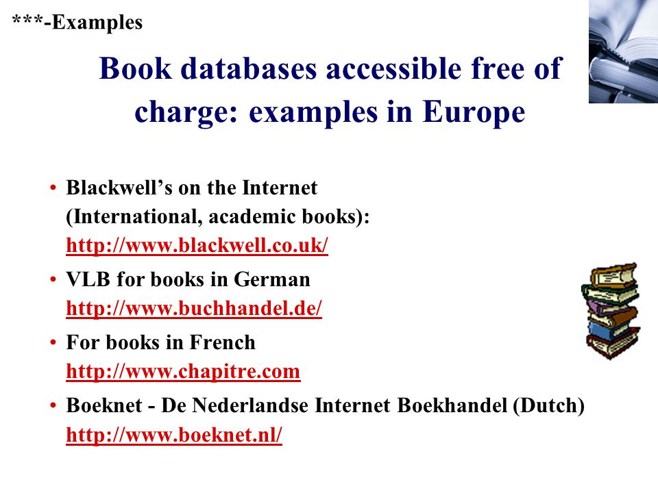236 Book databases accessible free of charge: examples in Europe Blackwell's on the Internet (International, academic books): http://www.blackwell.co.uk/ http://www.blackwell.co.uk/ VLB for books in German http://www.buchhandel.de/ http://www.buchhandel.de/ For books in French http://www.chapitre.com http://www.chapitre.com Boeknet - De Nederlandse Internet Boekhandel (Dutch) http://www.boeknet.nl/ http://www.boeknet.nl/ ***-Examples