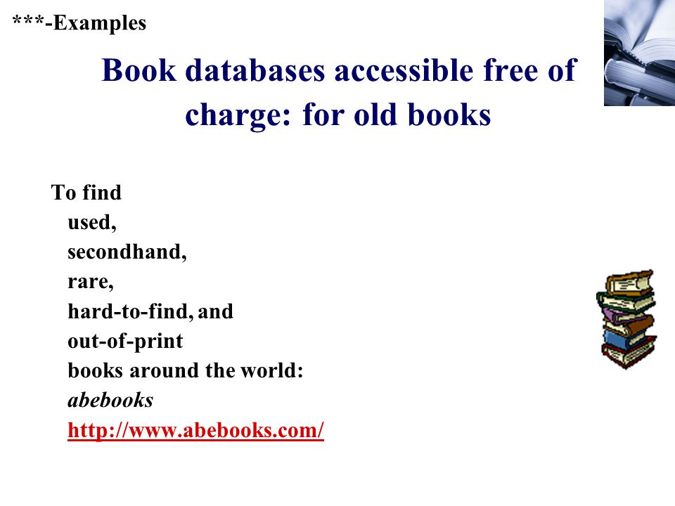 237 Book databases accessible free of charge: for old books To find used, secondhand, rare, hard-to-find, and out-of-print books around the world: abebooks http://www.abebooks.com/ http://www.abebooks.com/ ***-Examples