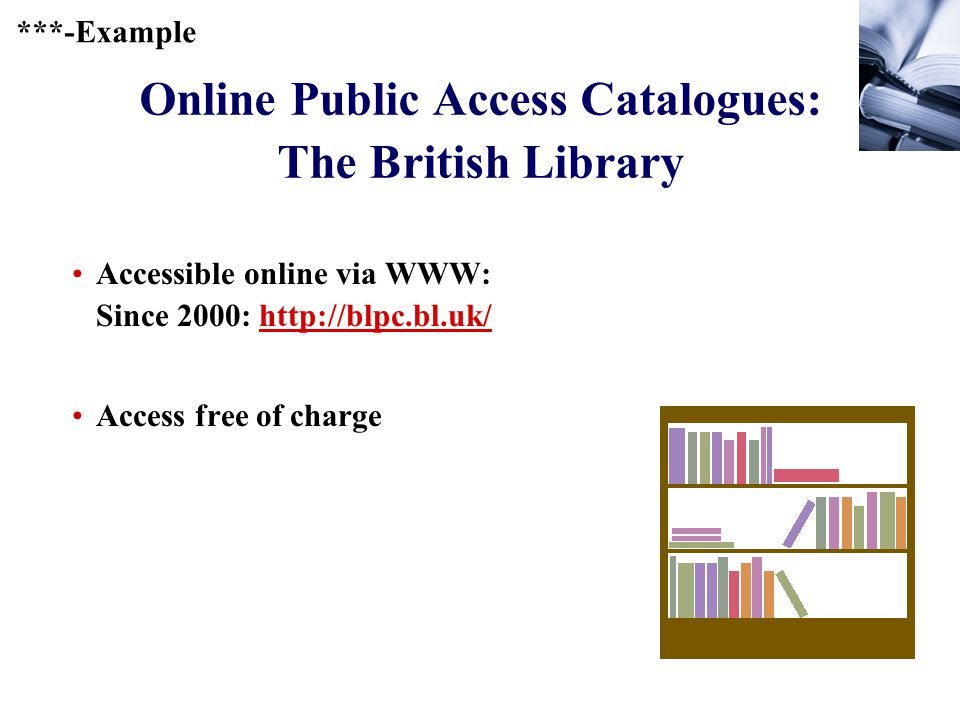 244 Online Public Access Catalogues: The British Library Accessible online via WWW: Since 2000: http://blpc.bl.uk/http://blpc.bl.uk/ Access free of charge ***-Example