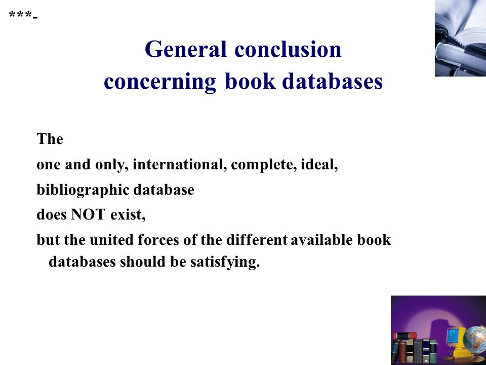 260 General conclusion concerning book databases The one and only, international, complete, ideal, bibliographic database does NOT exist, but the united forces of the different available book databases should be satisfying.