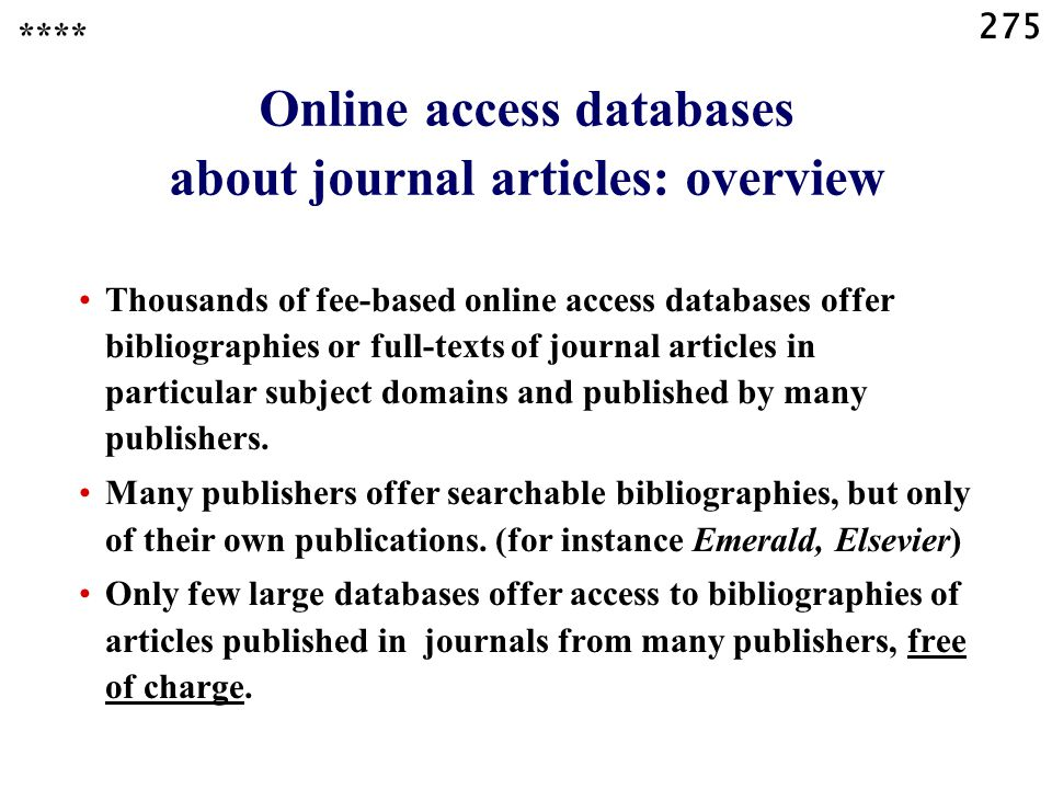 275 Online access databases about journal articles: overview Thousands of fee-based online access databases offer bibliographies or full-texts of journal articles in particular subject domains and published by many publishers.