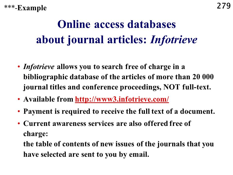 279 Online access databases about journal articles: Infotrieve Infotrieve allows you to search free of charge in a bibliographic database of the articles of more than 20 000 journal titles and conference proceedings, NOT full-text.