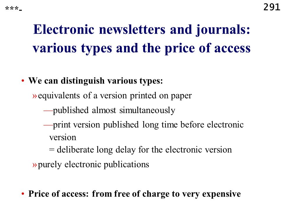 291 Electronic newsletters and journals: various types and the price of access ***- We can distinguish various types: »equivalents of a version printed on paper —published almost simultaneously —print version published long time before electronic version = deliberate long delay for the electronic version »purely electronic publications Price of access: from free of charge to very expensive