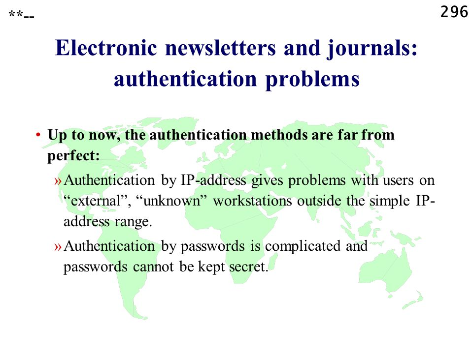 296 **-- Electronic newsletters and journals: authentication problems Up to now, the authentication methods are far from perfect: »Authentication by IP-address gives problems with users on external , unknown workstations outside the simple IP- address range.
