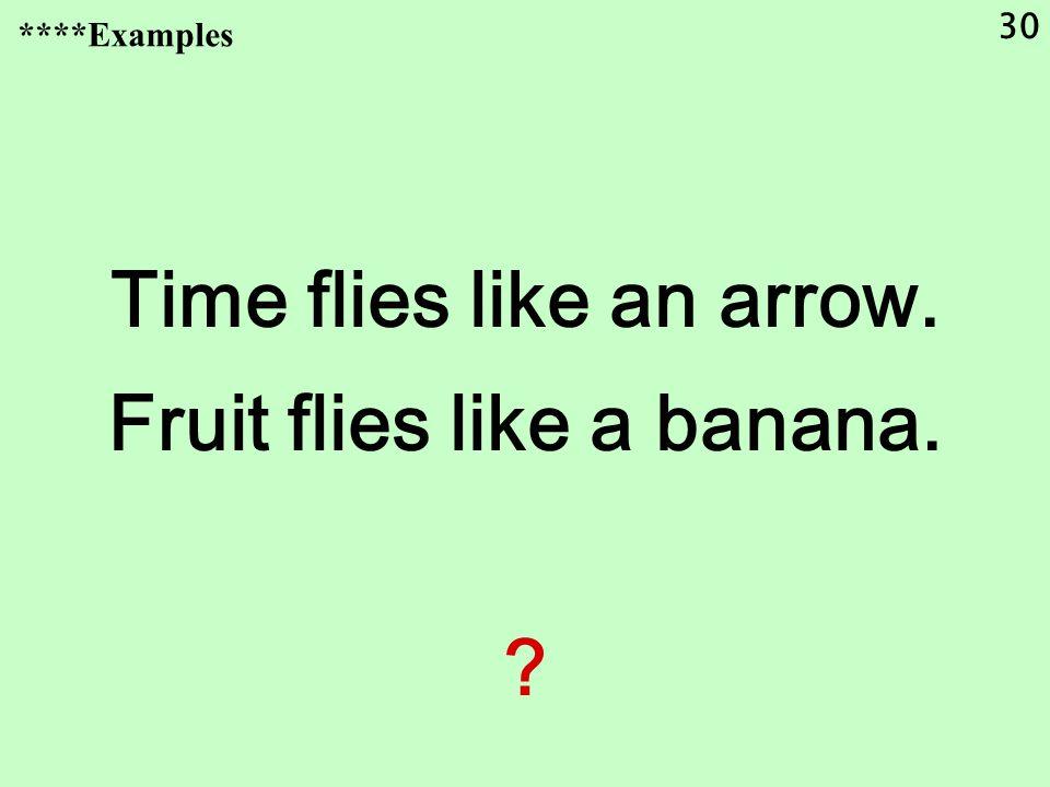 30 Time flies like an arrow. Fruit flies like a banana. ****Examples