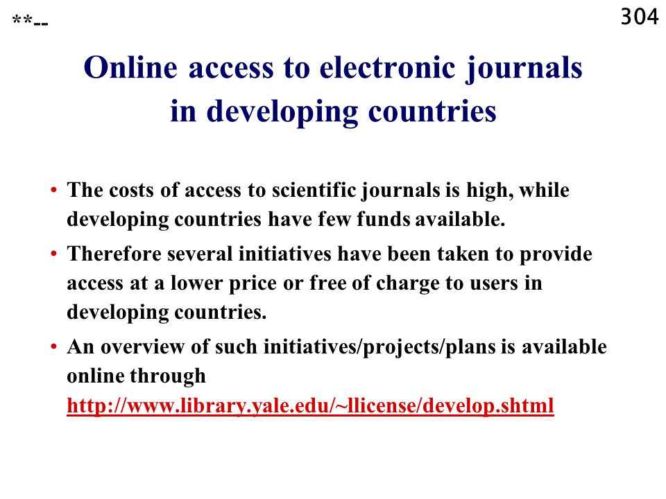 304 **-- Online access to electronic journals in developing countries The costs of access to scientific journals is high, while developing countries have few funds available.