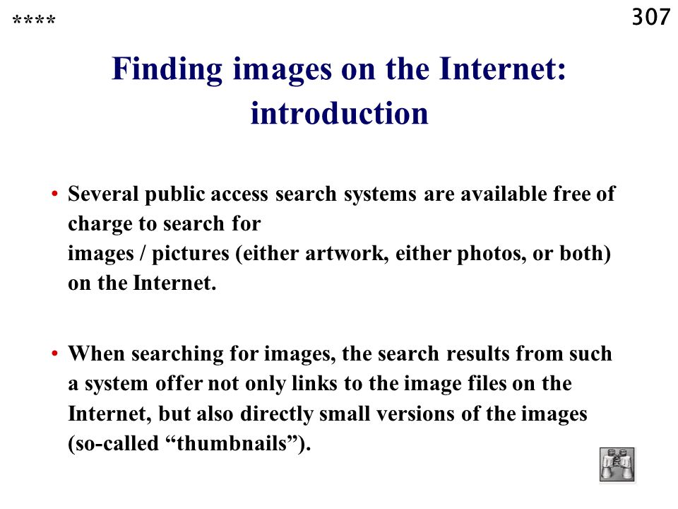 307 **** Finding images on the Internet: introduction Several public access search systems are available free of charge to search for images / pictures (either artwork, either photos, or both) on the Internet.