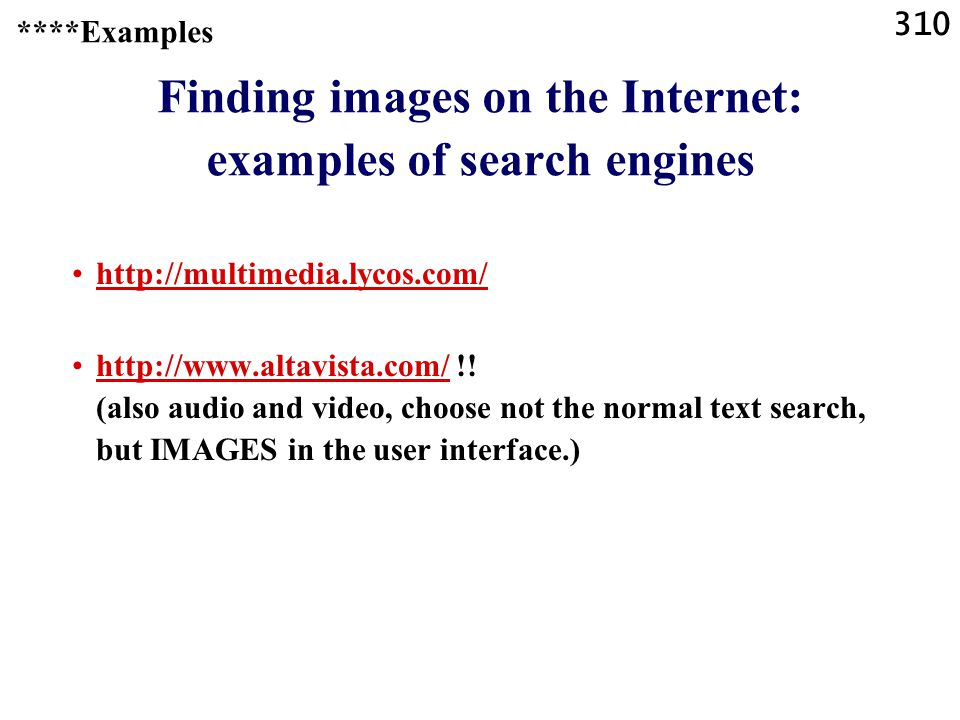 310 ****Examples Finding images on the Internet: examples of search engines http://multimedia.lycos.com/ http://www.altavista.com/ !.