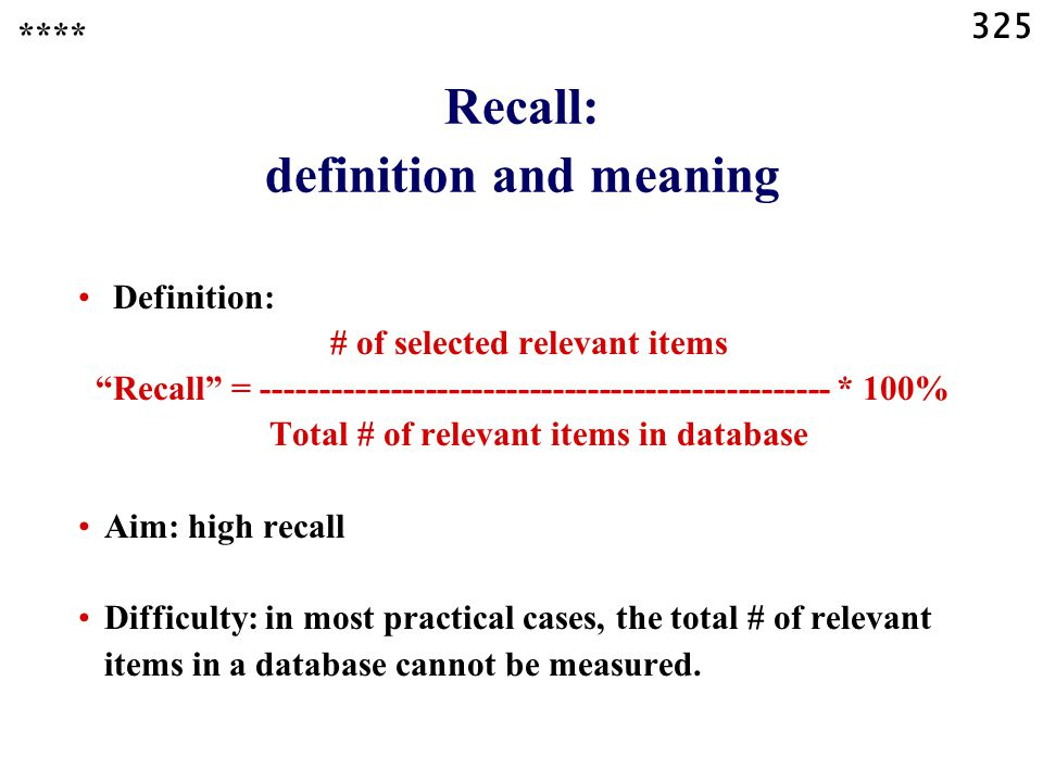 325 Recall: definition and meaning **** Definition: # of selected relevant items Recall = ------------------------------------------------- * 100% Total # of relevant items in database Aim: high recall Difficulty: in most practical cases, the total # of relevant items in a database cannot be measured.