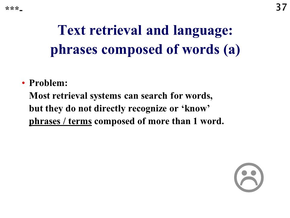 37 Text retrieval and language: phrases composed of words (a) Problem: Most retrieval systems can search for words, but they do not directly recognize or 'know' phrases / terms composed of more than 1 word.