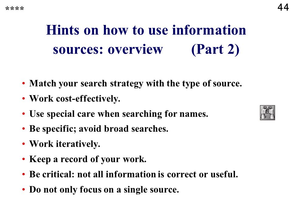 44 Hints on how to use information sources: overview (Part 2) Match your search strategy with the type of source. Work cost-effectively. Use special c