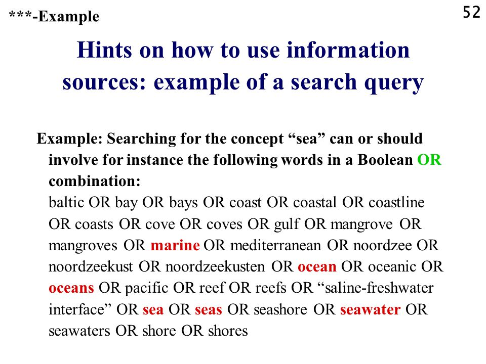 52 Hints on how to use information sources: example of a search query Example: Searching for the concept sea can or should involve for instance the following words in a Boolean OR combination: baltic OR bay OR bays OR coast OR coastal OR coastline OR coasts OR cove OR coves OR gulf OR mangrove OR mangroves OR marine OR mediterranean OR noordzee OR noordzeekust OR noordzeekusten OR ocean OR oceanic OR oceans OR pacific OR reef OR reefs OR saline-freshwater interface OR sea OR seas OR seashore OR seawater OR seawaters OR shore OR shores ***-Example