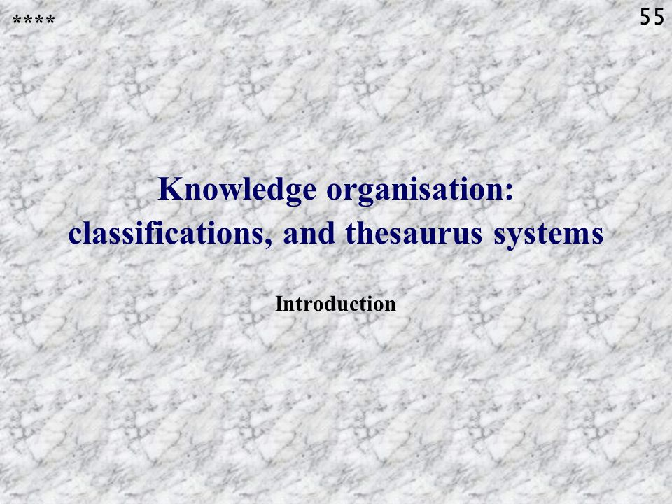 55 Knowledge organisation: classifications, and thesaurus systems Introduction ****