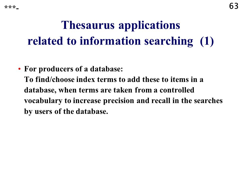 63 Thesaurus applications related to information searching (1) For producers of a database: To find/choose index terms to add these to items in a database, when terms are taken from a controlled vocabulary to increase precision and recall in the searches by users of the database.