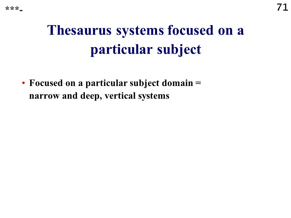 71 Thesaurus systems focused on a particular subject Focused on a particular subject domain = narrow and deep, vertical systems ***-