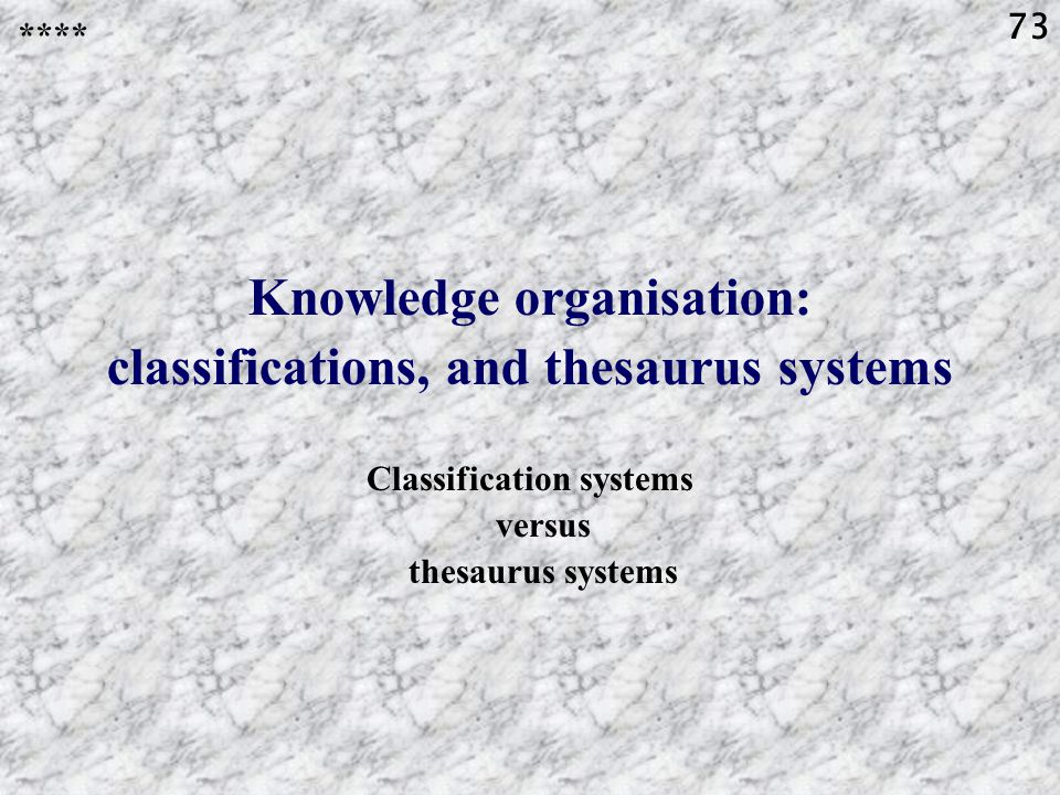 73 Knowledge organisation: classifications, and thesaurus systems Classification systems versus thesaurus systems ****