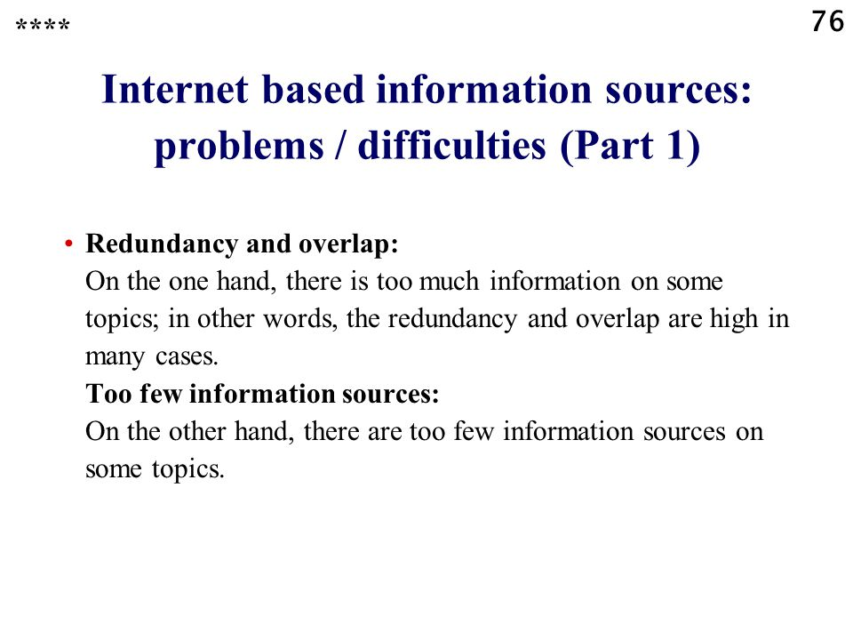 76 Internet based information sources: problems / difficulties (Part 1) Redundancy and overlap: On the one hand, there is too much information on some topics; in other words, the redundancy and overlap are high in many cases.